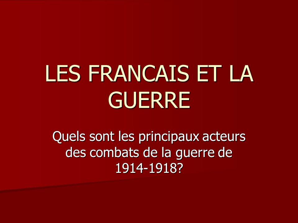 LES FRANCAIS ET LA GUERRE Quels sont les principaux acteurs des combats de la guerre de 1914-1918