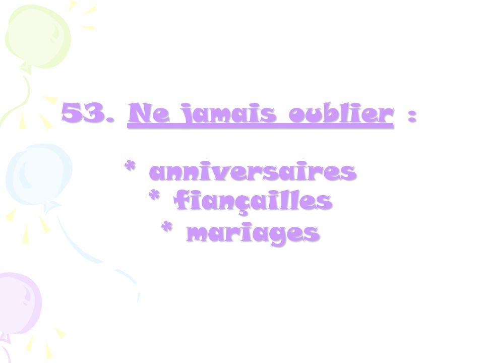 53. Ne jamais oublier : * anniversaires * fiançailles * mariages