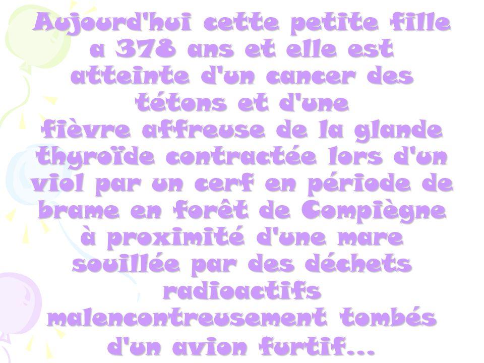 Aujourd'hui cette petite fille a 378 ans et elle est atteinte d'un cancer des tétons et d'une fièvre affreuse de la glande thyroïde contractée lors d'