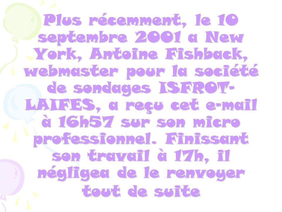 Plus récemment, le 10 septembre 2001 a New York, Antoine Fishback, webmaster pour la société de sondages ISFROT- LAIFES, a reçu cet e-mail à 16h57 sur