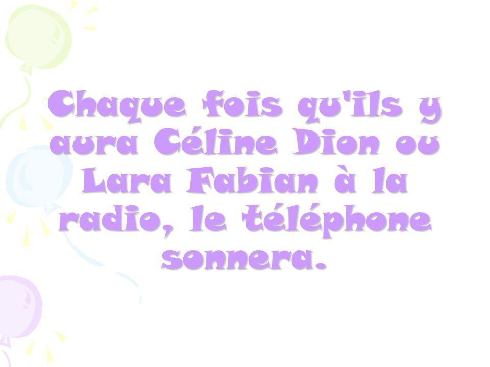 Chaque fois qu'ils y aura Céline Dion ou Lara Fabian à la radio, le téléphone sonnera.