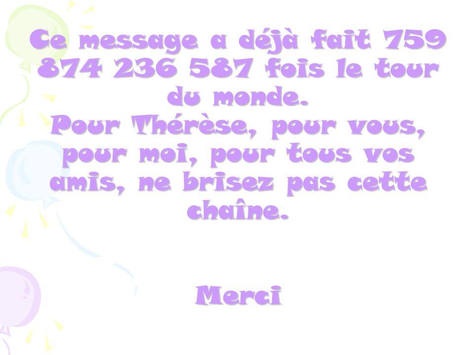 Ce message a déjà fait 759 874 236 587 fois le tour du monde. Pour Thérèse, pour vous, pour moi, pour tous vos amis, ne brisez pas cette chaîne. Merci
