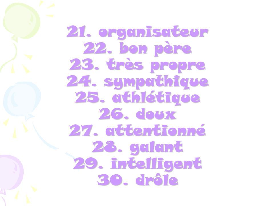 21. organisateur 22. bon père 23. très propre 24. sympathique 25. athlétique 26. doux 27. attentionné 28. galant 29. intelligent 30. drôle