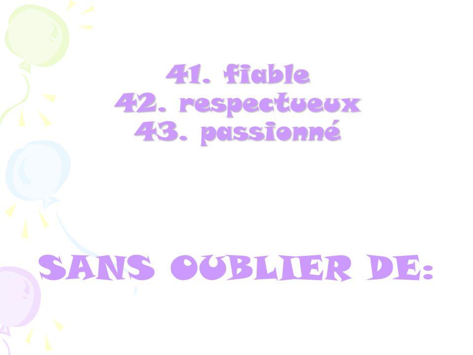 41. fiable 42. respectueux 43. passionné SANS OUBLIER DE: