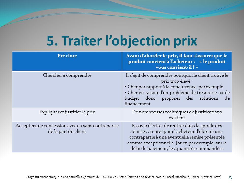 5. Traiter lobjection prix Pré cloreAvant daborder le prix, il faut sassurer que le produit convient à lacheteur : « le produit vous convient-il ? » C