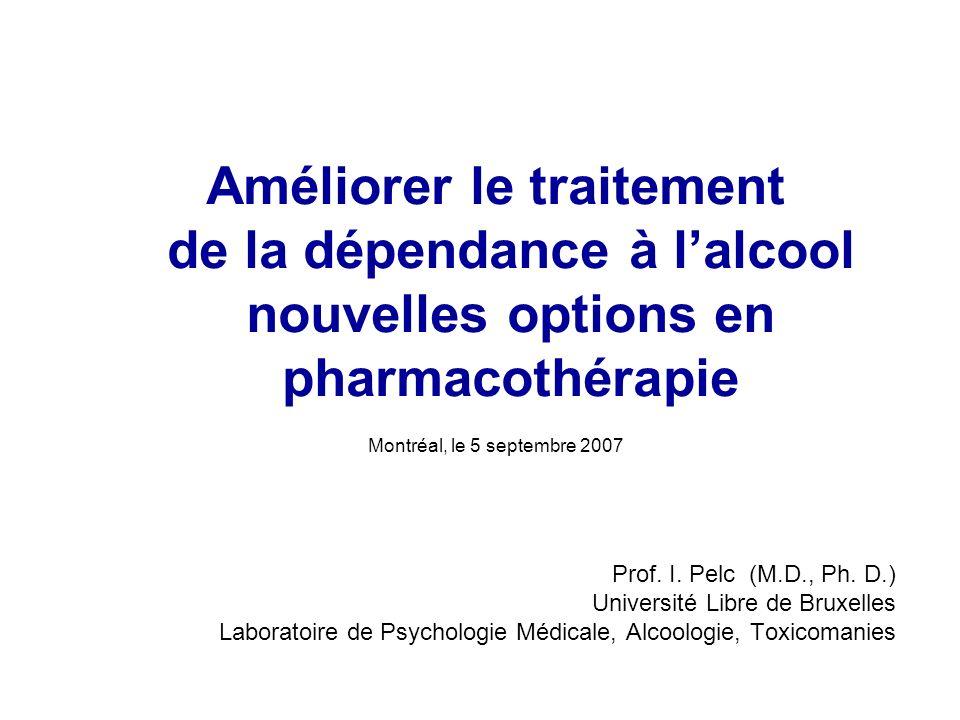 Améliorer le traitement de la dépendance à lalcool nouvelles options en pharmacothérapie Montréal, le 5 septembre 2007 Prof.