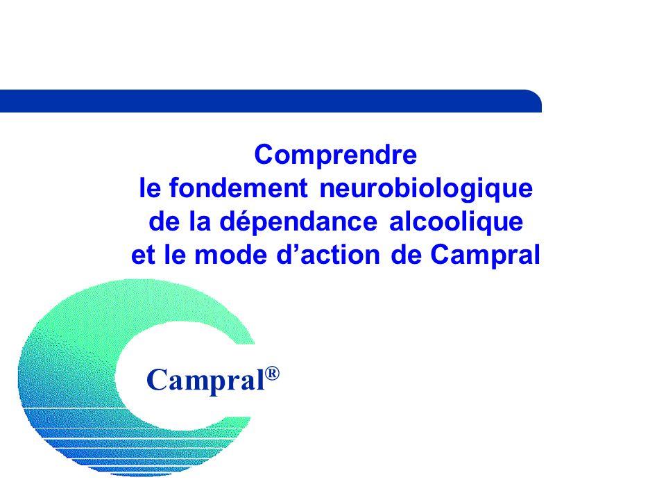 Campral ® Comprendre le fondement neurobiologique de la dépendance alcoolique et le mode daction de Campral