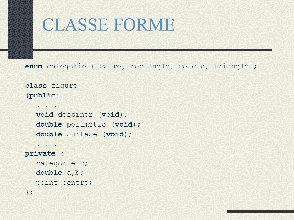 CLASSE FORME enum categorie { carre, rectangle, cercle, triangle}; class figure {public:... void dessiner (void); double périmètre (void); double surf