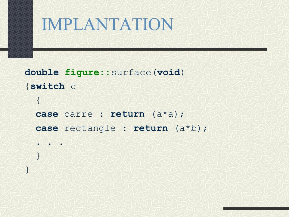 IMPLANTATION double figure::surface(void) {switch c { case carre : return (a*a); case rectangle : return (a*b);... } }