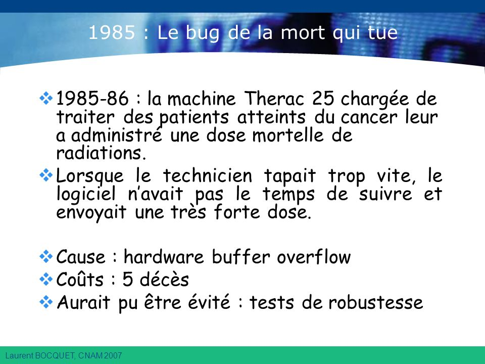 Laurent BOCQUET, CNAM 2007 1985 : Le bug de la mort qui tue 1985-86 : la machine Therac 25 chargée de traiter des patients atteints du cancer leur a administré une dose mortelle de radiations.