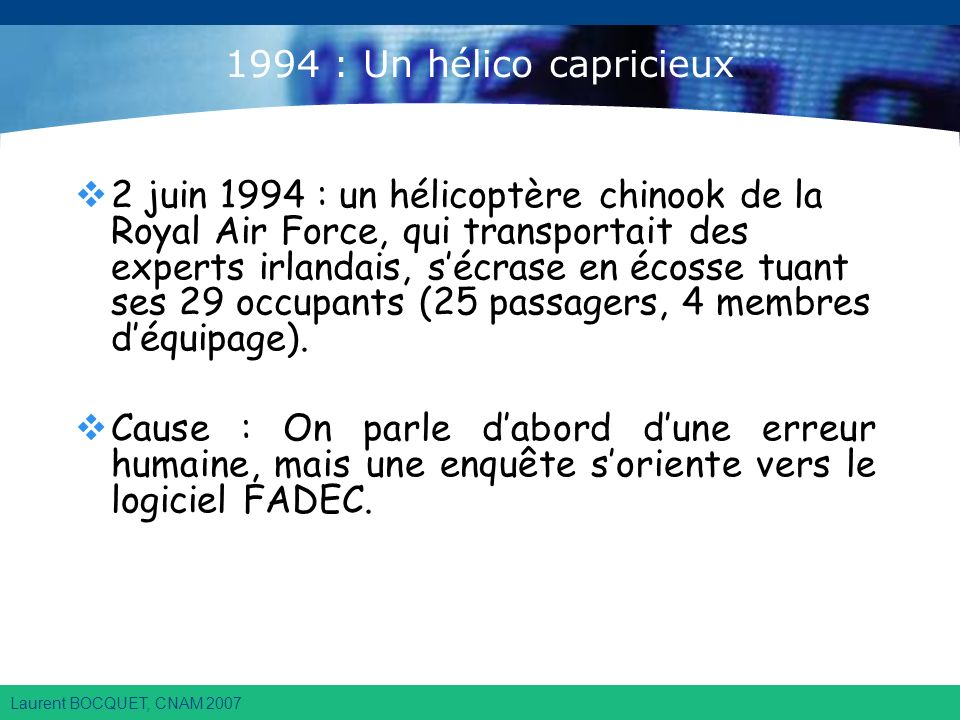 Laurent BOCQUET, CNAM 2007 1994 : Un hélico capricieux 2 juin 1994 : un hélicoptère chinook de la Royal Air Force, qui transportait des experts irlandais, sécrase en écosse tuant ses 29 occupants (25 passagers, 4 membres déquipage).