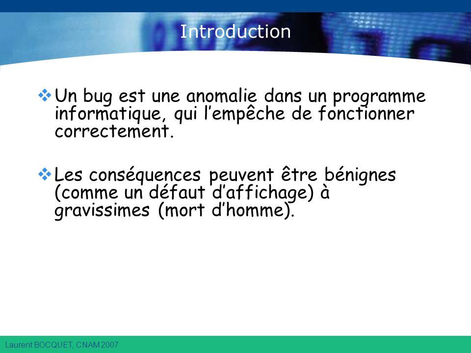 Laurent BOCQUET, CNAM 2007 Introduction Un bug est une anomalie dans un programme informatique, qui lempêche de fonctionner correctement.