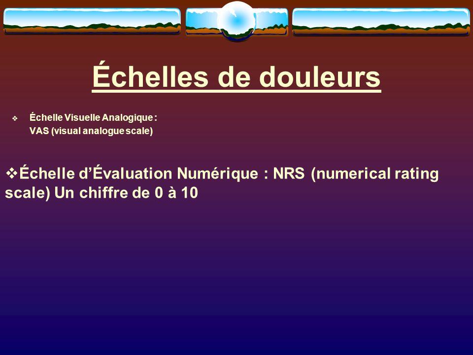 Échelles de douleurs Échelle Visuelle Analogique : VAS (visual analogue scale) Échelle dÉvaluation Numérique : NRS (numerical rating scale) Un chiffre de 0 à 10