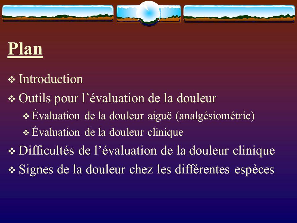 Plan Introduction Outils pour lévaluation de la douleur Évaluation de la douleur aiguë (analgésiométrie) Évaluation de la douleur clinique Difficultés de lévaluation de la douleur clinique Signes de la douleur chez les différentes espèces