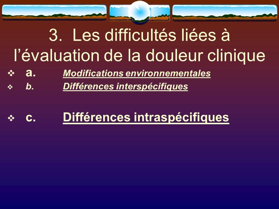 3. Les difficultés liées à lévaluation de la douleur clinique a. Modifications environnementales b. Différences interspécifiques c. Différences intras