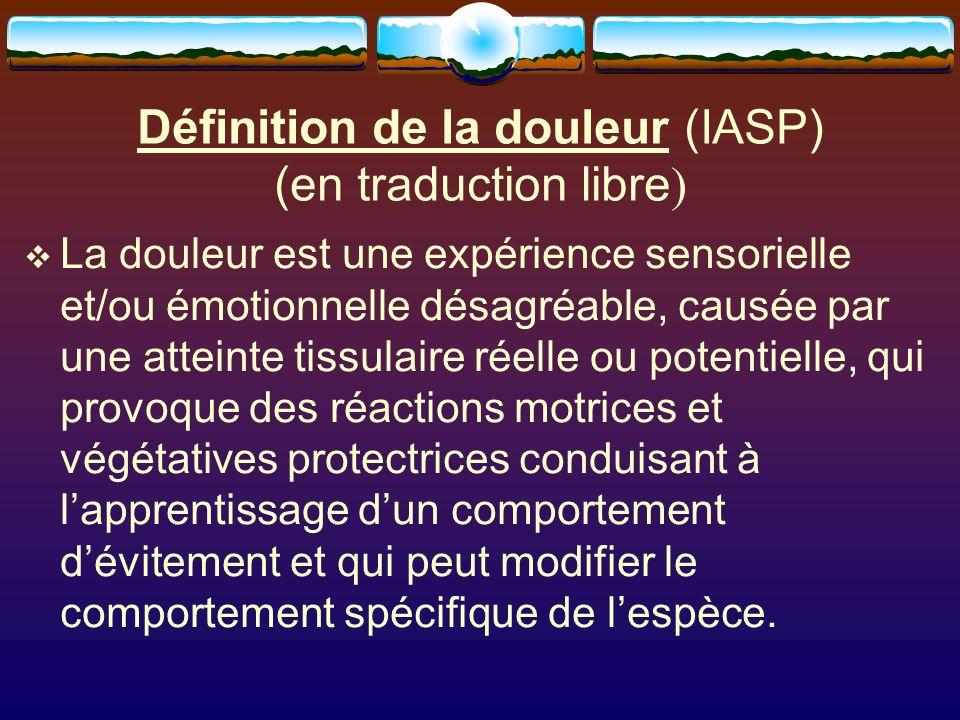 Définition de la douleur (IASP) (en traduction libre ) La douleur est une expérience sensorielle et/ou émotionnelle désagréable, causée par une atteinte tissulaire réelle ou potentielle, qui provoque des réactions motrices et végétatives protectrices conduisant à lapprentissage dun comportement dévitement et qui peut modifier le comportement spécifique de lespèce.