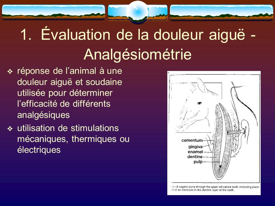 1. Évaluation de la douleur aiguë - Analgésiométrie réponse de lanimal à une douleur aiguë et soudaine utilisée pour déterminer lefficacité de différe