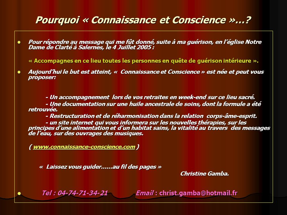 Christine Gamba Rue du Minal 69 870 St Just dAvray Tel : 04-74-71-34-21 Email : christ.gamba@hotmail.fr Site : www.connaissance-conscience.com le sonchrist.gamba@hotmail.frwww.connaissance-conscience.com