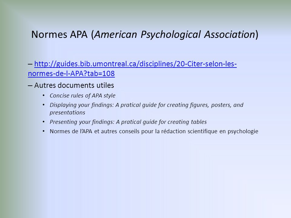 Normes APA (American Psychological Association) – http://guides.bib.umontreal.ca/disciplines/20-Citer-selon-les- normes-de-l-APA?tab=108http://guides.bib.umontreal.ca/disciplines/20-Citer-selon-les- normes-de-l-APA?tab=108 – Autres documents utiles Concise rules of APA style Displaying your findings: A pratical guide for creating figures, posters, and presentations Presenting your findings: A pratical guide for creating tables Normes de lAPA et autres conseils pour la rédaction scientifique en psychologie