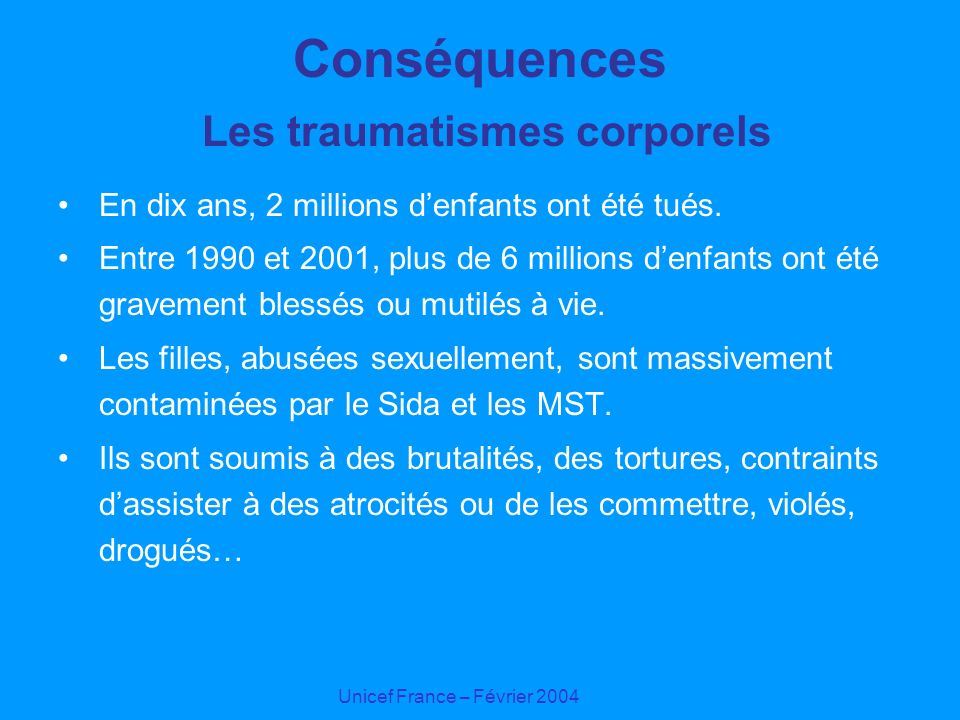 Unicef France – Février 2004 Conséquences Les traumatismes corporels En dix ans, 2 millions denfants ont été tués. Entre 1990 et 2001, plus de 6 milli