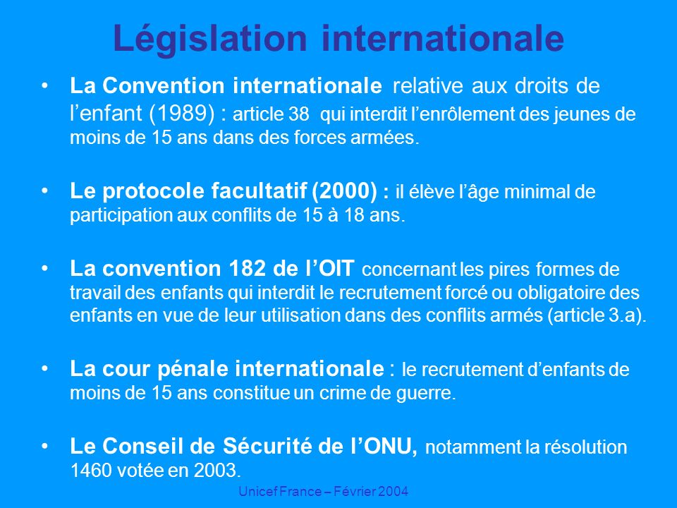 Unicef France – Février 2004 Législation internationale La Convention internationale relative aux droits de lenfant (1989) : article 38 qui interdit l