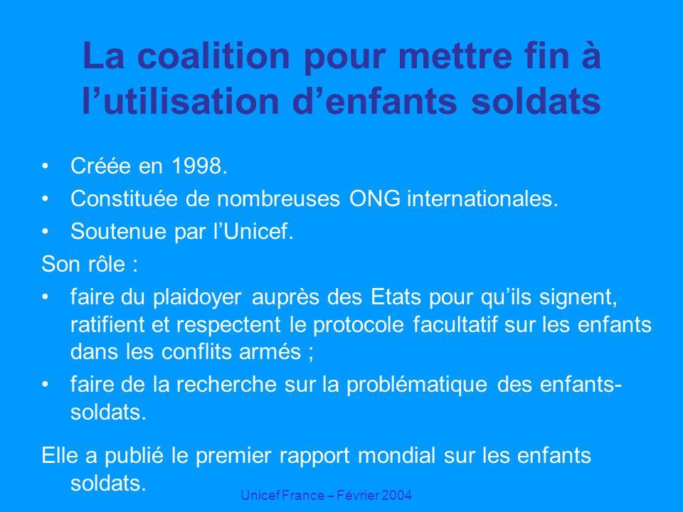 Unicef France – Février 2004 La coalition pour mettre fin à lutilisation denfants soldats Créée en 1998. Constituée de nombreuses ONG internationales.