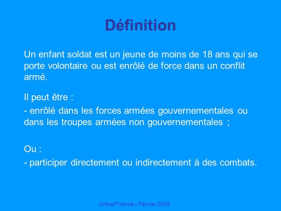 Unicef France – Février 2004 Définition Un enfant soldat est un jeune de moins de 18 ans qui se porte volontaire ou est enrôlé de force dans un confli