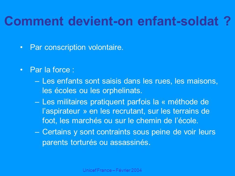 Unicef France – Février 2004 Comment devient-on enfant-soldat ? Par conscription volontaire. Par la force : –Les enfants sont saisis dans les rues, le