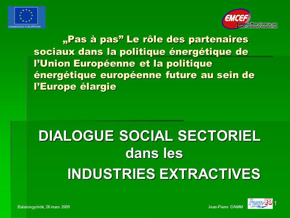 1 Pas à pas Le rôle des partenaires sociaux dans la politique énergétique de lUnion Européenne et la politique énergétique européenne future au sein de lEurope élargie DIALOGUE SOCIAL SECTORIEL dans les INDUSTRIES EXTRACTIVES Balatongyörök, 26 mars 2009 Jean-Pierre DAMM