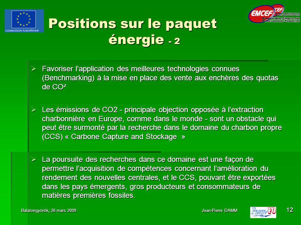 Positions sur le paquet énergie - 2 Favoriser lapplication des meilleures technologies connues (Benchmarking) à la mise en place des vente aux enchères des quotas de CO² Favoriser lapplication des meilleures technologies connues (Benchmarking) à la mise en place des vente aux enchères des quotas de CO² Les émissions de CO2 - principale objection opposée à lextraction charbonnière en Europe, comme dans le monde - sont un obstacle qui peut être surmonté par la recherche dans le domaine du charbon propre (CCS) « Carbone Capture and Stockage » Les émissions de CO2 - principale objection opposée à lextraction charbonnière en Europe, comme dans le monde - sont un obstacle qui peut être surmonté par la recherche dans le domaine du charbon propre (CCS) « Carbone Capture and Stockage » La poursuite des recherches dans ce domaine est une façon de permettre lacquisition de compétences concernant lamélioration du rendement des nouvelles centrales, et le CCS, pouvant être exportées dans les pays émergents, gros producteurs et consommateurs de matières premières fossiles.
