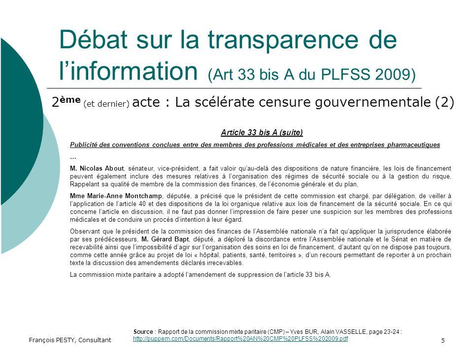 François PESTY, Consultant 5 Débat sur la transparence de linformation (Art 33 bis A du PLFSS 2009) Article 33 bis A (suite) Publicité des conventions conclues entre des membres des professions médicales et des entreprises pharmaceutiques … M.