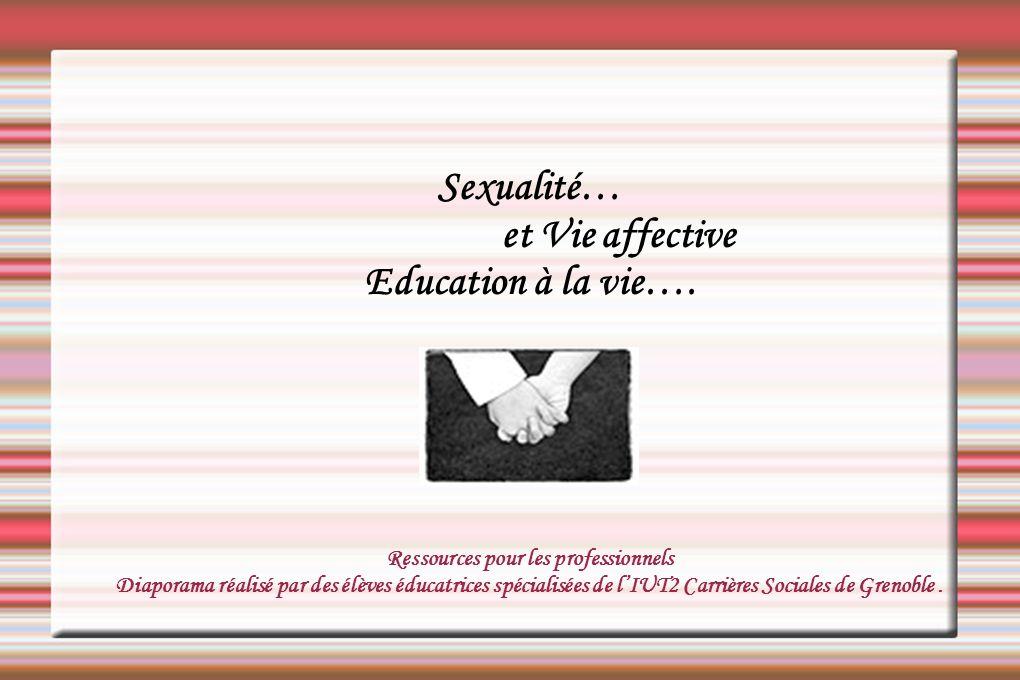 Sexualité… et Vie affective Education à la vie…. Ressources pour les professionnels Diaporama réalisé par des élèves éducatrices spécialisées de lIUT2