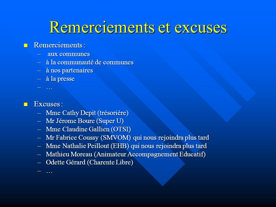 Remerciements et excuses Remerciements : Remerciements : – aux communes –à la communauté de communes –à nos partenaires –à la presse –…–…–…–… Excuses : Excuses : –Mme Cathy Depit (trésorière) –Mr Jérome Boure (Super U) –Mme Claudine Gallien (OTSI) –Mr Fabrice Coussy (SMVOM) qui nous rejoindra plus tard –Mme Nathalie Peillout (EHB) qui nous rejoindra plus tard –Mathieu Moreau (Animateur Accompagnement Educatif) –Odette Gérard (Charente Libre) –…–…–…–…
