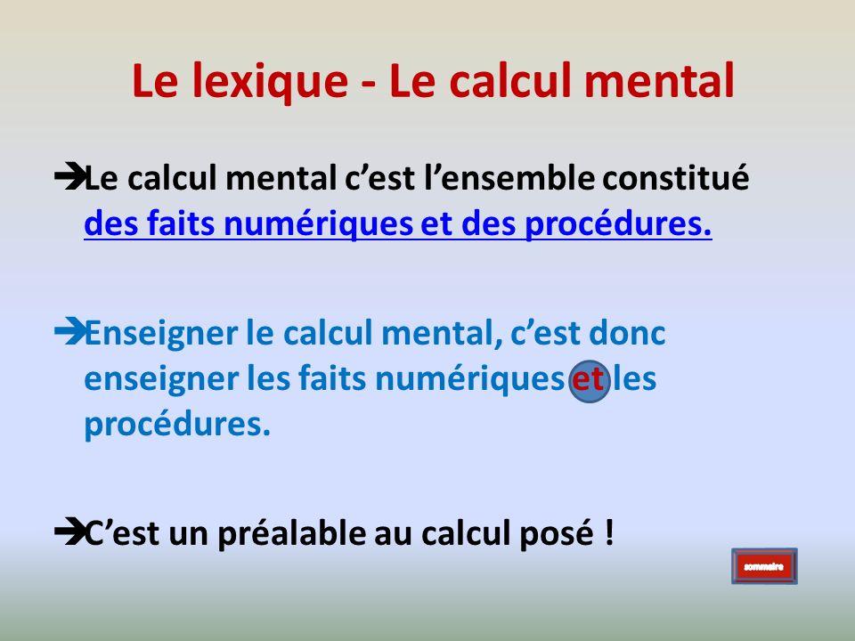 Le lexique - Le calcul mental Le calcul mental cest lensemble constitué des faits numériques et des procédures. des faits numériques et des procédures