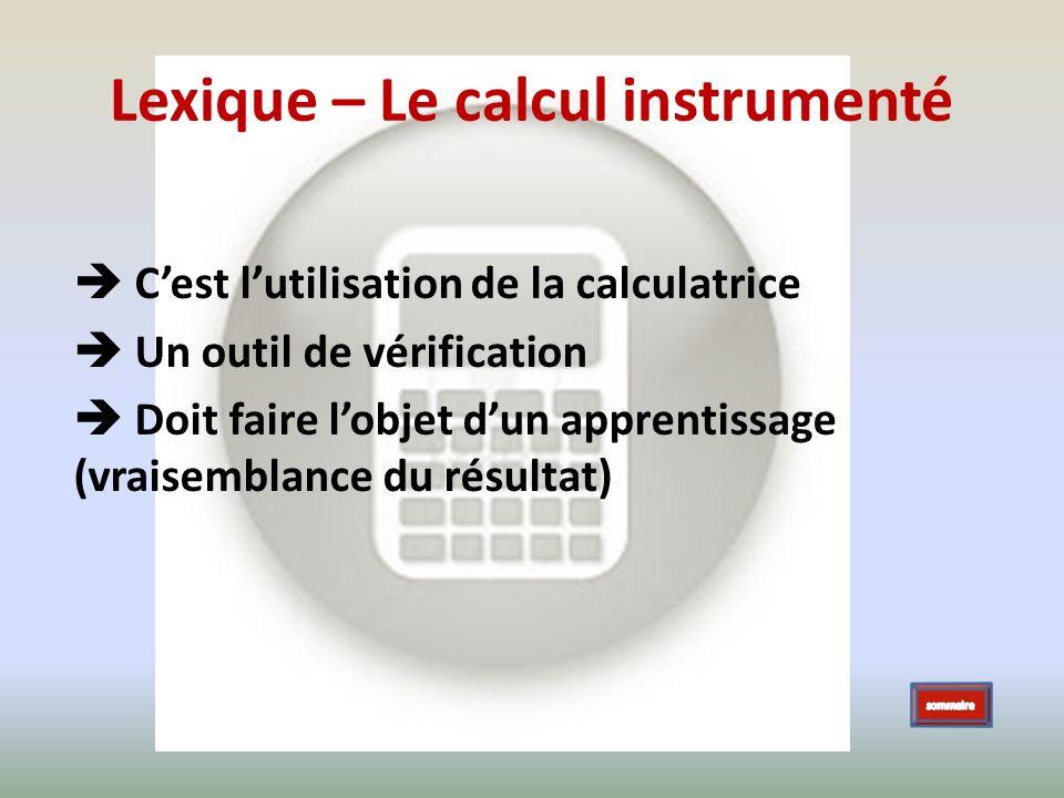 Lexique – Le calcul instrumenté Cest lutilisation de la calculatrice Un outil de vérification Doit faire lobjet dun apprentissage (vraisemblance du ré