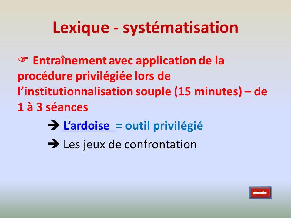 Lexique - systématisation Entraînement avec application de la procédure privilégiée lors de linstitutionnalisation souple (15 minutes) – de 1 à 3 séan