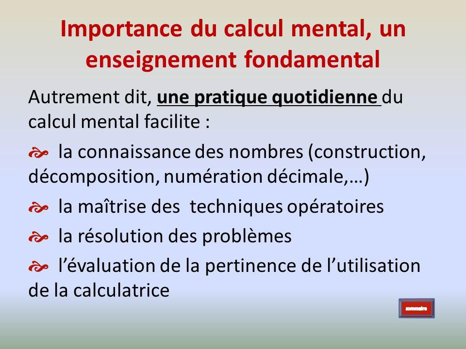 Importance du calcul mental, un enseignement fondamental Autrement dit, une pratique quotidienne du calcul mental facilite : la connaissance des nombr