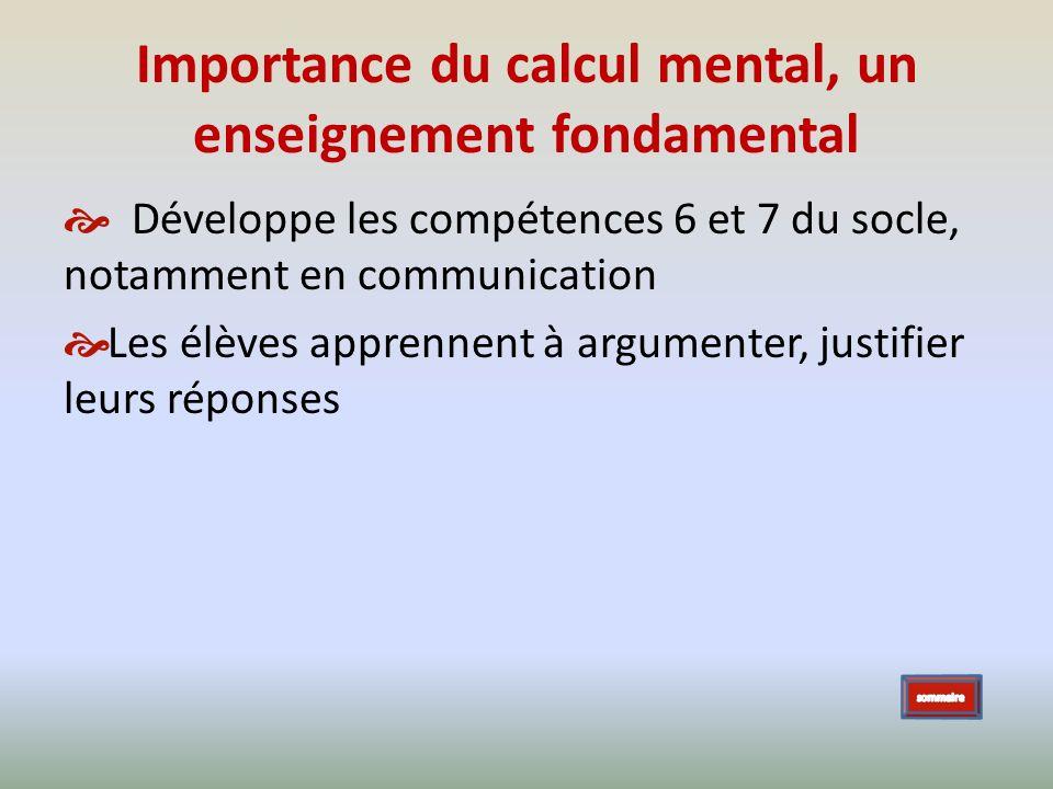 Importance du calcul mental, un enseignement fondamental Développe les compétences 6 et 7 du socle, notamment en communication Les élèves apprennent à