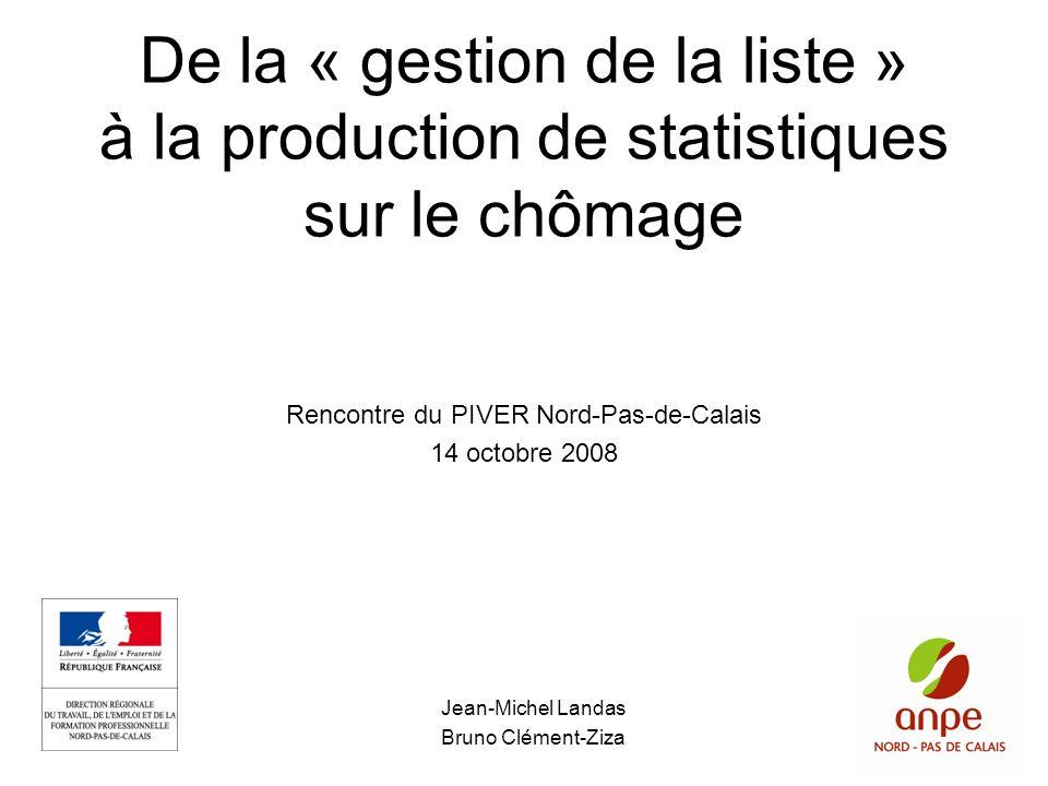 De la « gestion de la liste » à la production de statistiques sur le chômage Jean-Michel Landas Bruno Clément-Ziza Rencontre du PIVER Nord-Pas-de-Cala