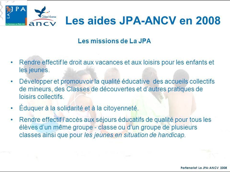Partenariat La JPA-ANCV 2008 Les missions de La JPA Rendre effectif le droit aux vacances et aux loisirs pour les enfants et les jeunes. Développer et
