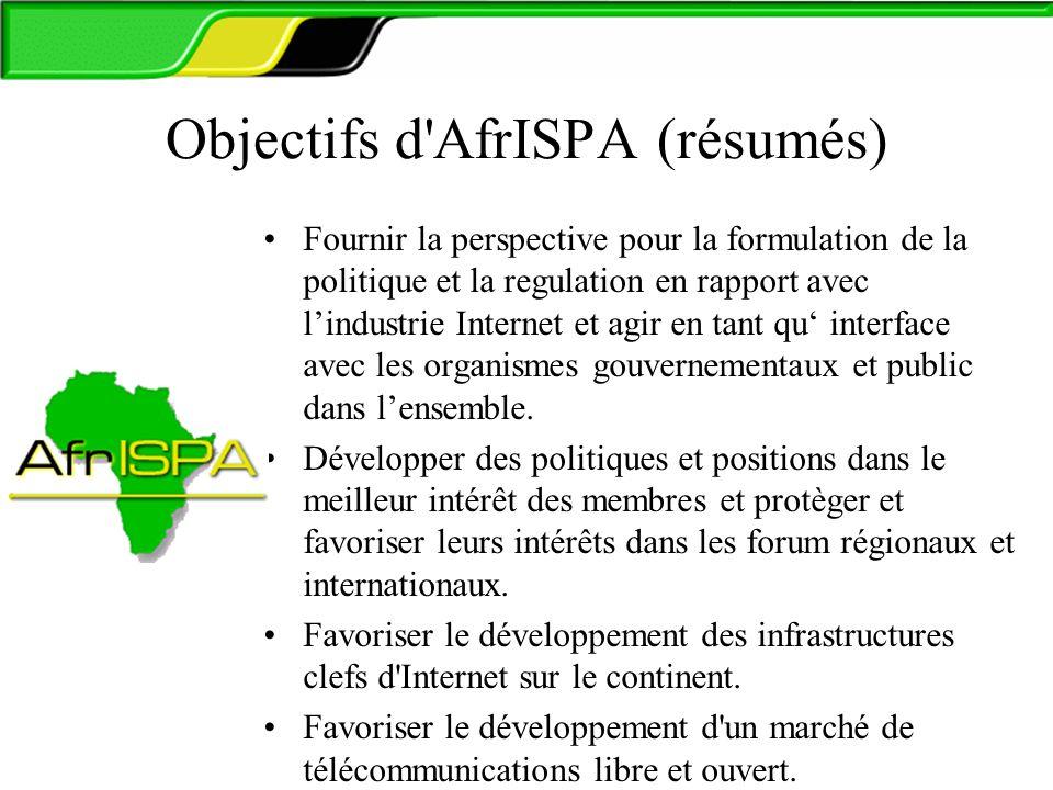 Objectifs d AfrISPA (résumés) Fournir la perspective pour la formulation de la politique et la regulation en rapport avec lindustrie Internet et agir en tant qu interface avec les organismes gouvernementaux et public dans lensemble.