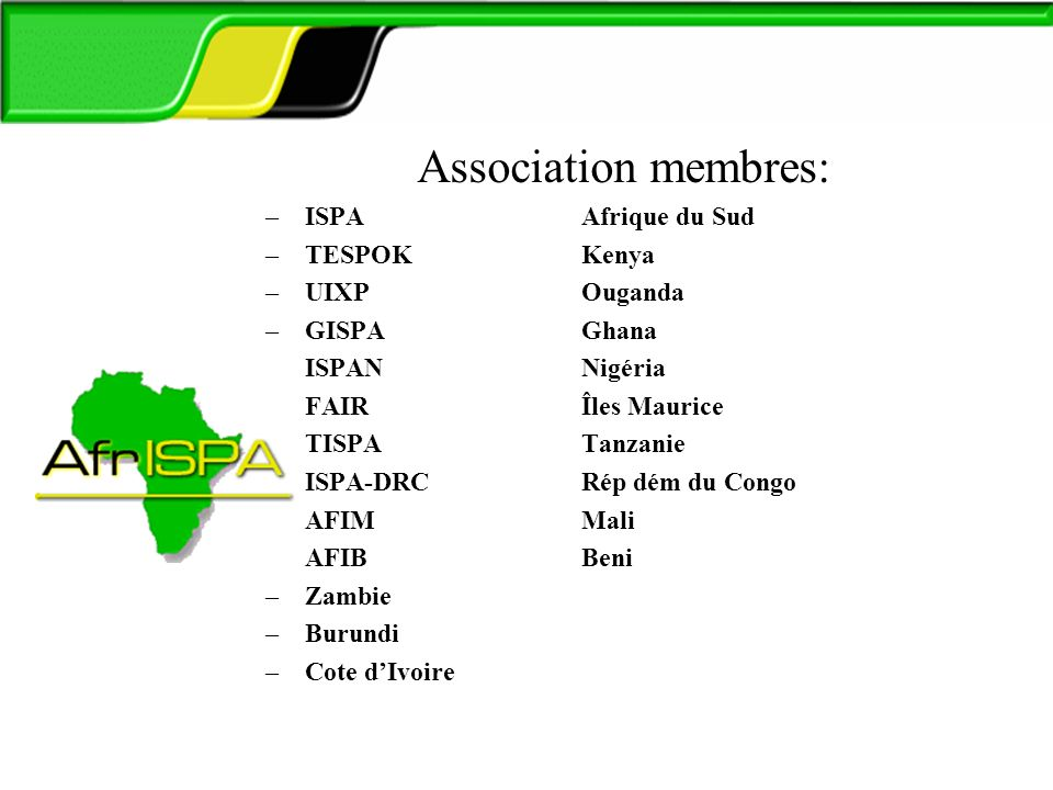 AfrISPA Association membres: –ISPA Afrique du Sud –TESPOK Kenya –UIXP Ouganda –GISPA Ghana –ISPAN Nigéria –FAIR Îles Maurice –TISPA Tanzanie –ISPA-DRCRép dém du Congo –AFIMMali –AFIBBeni –Zambie –Burundi –Cote dIvoire