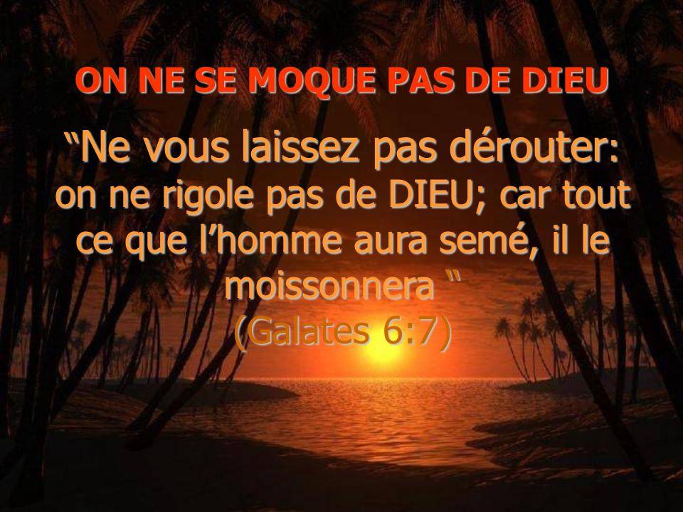 ON NE SE MOQUE PAS DE DIEU Ne vous laissez pas dérouter: on ne rigole pas de DIEU; car tout ce que lhomme aura semé, il le moissonnera (Galates 6:7)