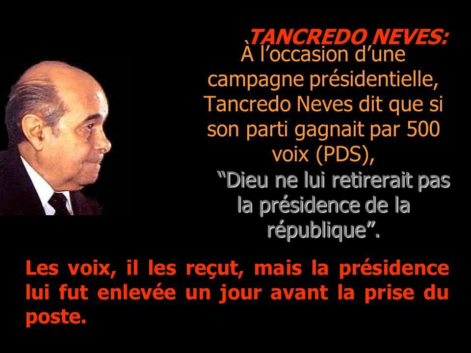 À loccasion dune campagne présidentielle, Tancredo Neves dit que si son parti gagnait par 500 voix (PDS), Dieu ne lui retirerait pas la présidence de la république.