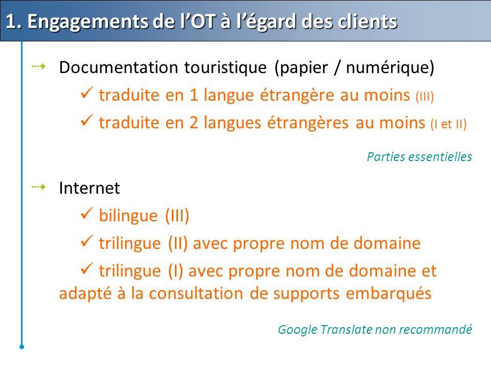 Documentation touristique (papier / numérique) traduite en 1 langue étrangère au moins (III) traduite en 2 langues étrangères au moins (I et II) Parties essentielles Internet bilingue (III) trilingue (II) avec propre nom de domaine trilingue (I) avec propre nom de domaine et adapté à la consultation de supports embarqués Google Translate non recommandé 1.