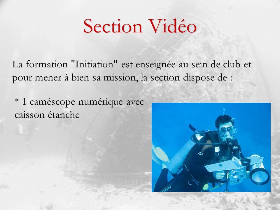 Section Vidéo La formation Initiation est enseignée au sein de club et pour mener à bien sa mission, la section dispose de : * 1 caméscope numérique avec caisson étanche