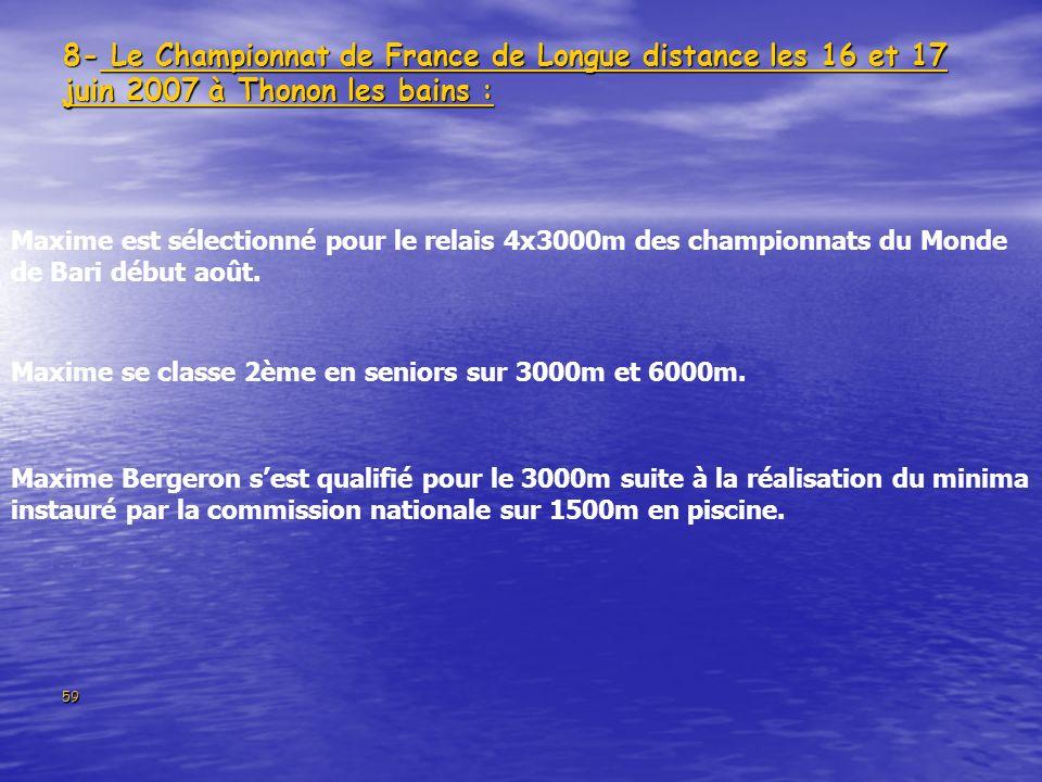 59 8- Le Championnat de France de Longue distance les 16 et 17 juin 2007 à Thonon les bains : Maxime Bergeron sest qualifié pour le 3000m suite à la réalisation du minima instauré par la commission nationale sur 1500m en piscine.