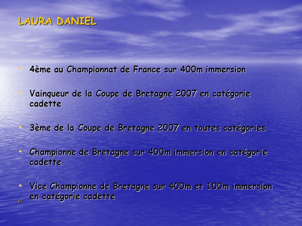 67 LAURA DANIEL 4ème au Championnat de France sur 400m immersion 4ème au Championnat de France sur 400m immersion Vainqueur de la Coupe de Bretagne 2007 en catégorie cadette Vainqueur de la Coupe de Bretagne 2007 en catégorie cadette 3ème de la Coupe de Bretagne 2007 en toutes catégories 3ème de la Coupe de Bretagne 2007 en toutes catégories Championne de Bretagne sur 400m immersion en catégorie cadette Championne de Bretagne sur 400m immersion en catégorie cadette Vice Championne de Bretagne sur 400m et 100m immersion en catégorie cadette Vice Championne de Bretagne sur 400m et 100m immersion en catégorie cadette