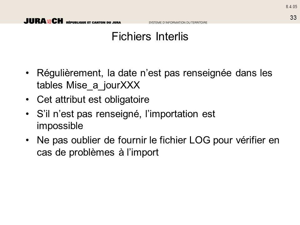 8.4.05 33 Fichiers Interlis Régulièrement, la date nest pas renseignée dans les tables Mise_a_jourXXX Cet attribut est obligatoire Sil nest pas rensei
