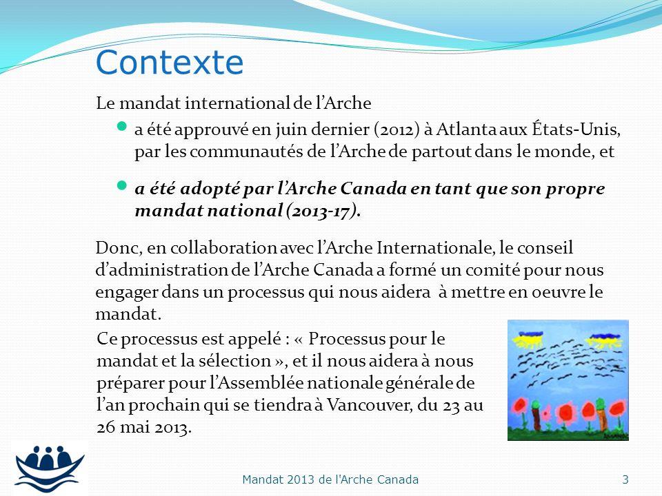 Le processus pour le mandat et la sélection a deux principaux objectifs : Finaliser un nouveau « cadre stratégique » qui permettra à lArche Canada dimplanter sa mission et ses priorités stratégiques, en sappuyant sur le mandat international ; et Objectifs 4Mandat 2013 de l Arche Canada Reconnaître ceux qui sont appelés à diriger lArche Canada dans limplantation de sa mission et de ses priorités stratégiques pour les quatre prochaines années (mai 2013 – mai 2017).